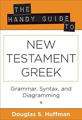 The Handy Guide to New Testament Greek: Grammar, Syntax, and Diagramming Douglas S. Huffman
