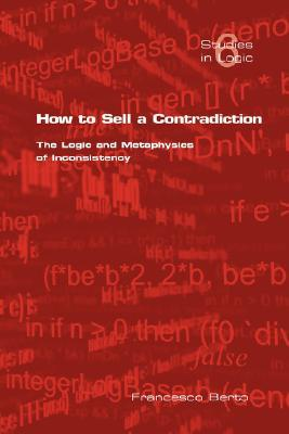 How to Sell a Contradiction: The Logic and Metaphysics of Inconsistency  by  Francesco Berto