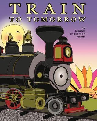 Train to Tomorrow  by  Jenifer Ingerman Miller