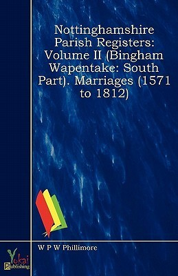 Nottinghamshire Parish Registers - Volume II (Bingham Wapentake: South Part). Marriages (1571 to 1812) W.P.W. Phillimore