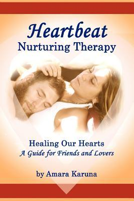 Heartbeat Nurturing Therapy: Healing Our Hearts- A Guide for Friends and Lovers  by  Amara Karuna