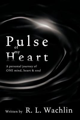 Pulse of My Heart: A Personal Journey of One Mind, Heart & Soul R.L. Wachlin