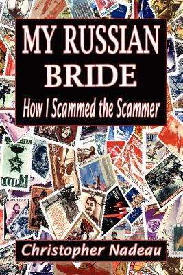 My Russian Bride: How I Scammed the Scammer  by  MR Christopher Nadeau