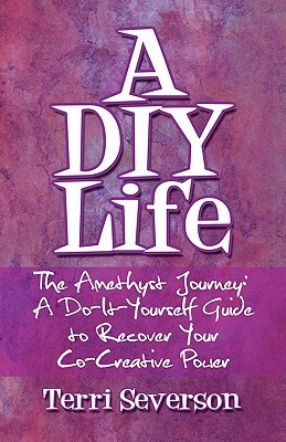A DIY Life: The Amethyst Journey: A Do-It-Yourself Guide to Recover Your Co-Creative Power Terri Severson