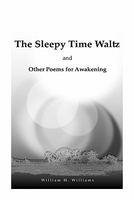 The Sleepy Time Waltz and Other Poems for Awakening  by  William H. Williams