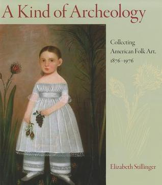 A Kind of Archeology: Collecting Folk Art in America, 1876-1976  by  Elizabeth Stillinger