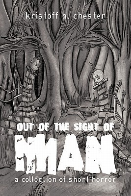 Out of the Sight of Man: A Collection of Short Horror  by  Kristoff N. Chester
