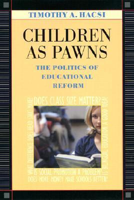 Children As Pawns: The Politics Of Educational Reform Timothy A. Hacsi