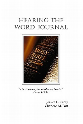 Hearing the Word Journal: I Have Hidden Your Word in My Heart... Psalm 119:11 Charlene M. Fort