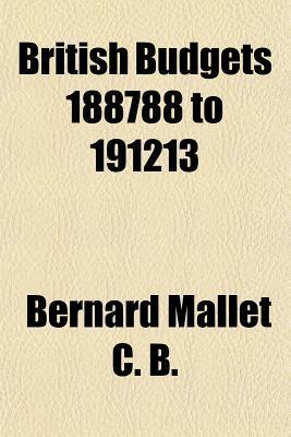 British Budgets 1887-88 to 1912-13 Bernard Mallet
