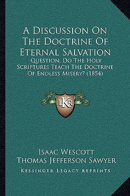 A Discussion On The Doctrine Of Eternal Salvation: Question, Do The Holy Scriptures Teach The Doctrine Of Endless Misery? (1854)  by  Isaac Wescott