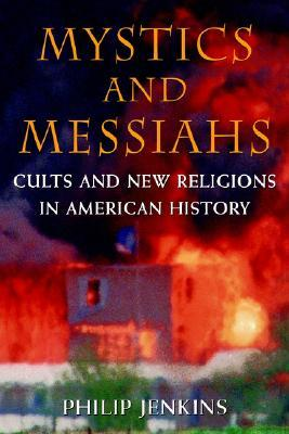 Mystics & Messiahs: Cults and New Religions in American History  by  Philip Jenkins