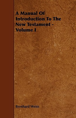 A Manual of Introduction to the New Testament - Volume I  by  Bernhard Weiss