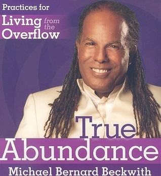 True Abundance: Practices for Living from the Overflow  by  Michael Bernard Beckwith