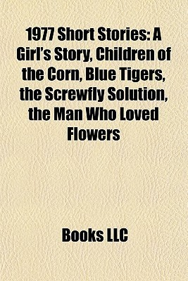 1977 Short Stories: A Girls Story, Children of the Corn, Blue Tigers, the Screwfly Solution, the Man Who Loved Flowers  by  Books LLC