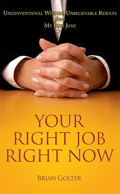 Your Right Job, Right Now: Unconventional Wisdom, Unbelievable Results from My Boss June  by  Brian Golter