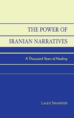 The Power of Iranian Narratives: A Thousand Years of Healing Laleh Shahideh