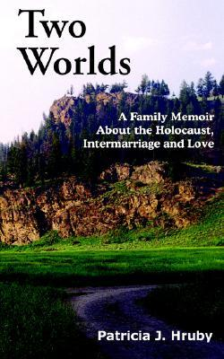 Two Worlds: A Family Memoir about the Holocaust, Intermarriage and Love Patricia J. Hruby