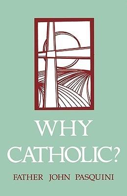 Why Catholic?  by  John J. Pasquini