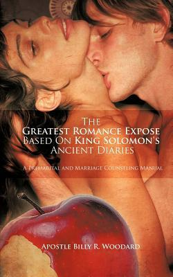 The Greatest Romance Expose Based on King Solomons Ancient Diaries: A Premarital and Marriage Counseling Manual Billy R. Woodard