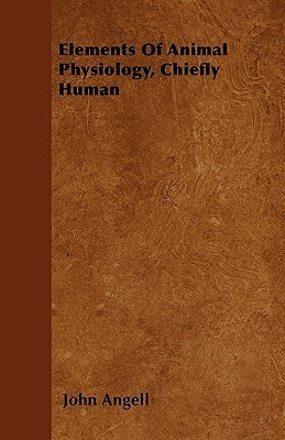Elements of Animal Physiology, Chiefly Human John Angell
