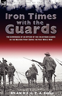 Iron Times with the Guards: The Experiences of an Officer of the Coldstream Guards on the Western Front During the First World War  by  O. E. An O. E.