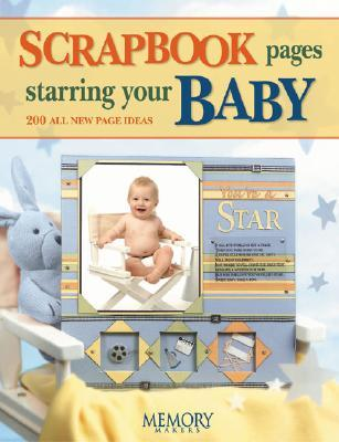 Scrapbook Pages Starring Your Baby: 250 All New Page Ideas  by  Memory Makers Books