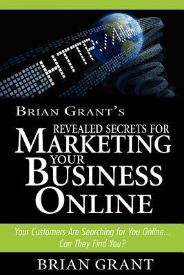 Brian Grants Revealed Secrets for Marketing Your Business Online: Your Customers Are Searching for You Online.. Can They Find You?  by  Brian Grant