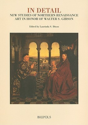 In Detail: New Studies of Northern Renaissance Art in Honor of Walter S. Gibson L. Dixon