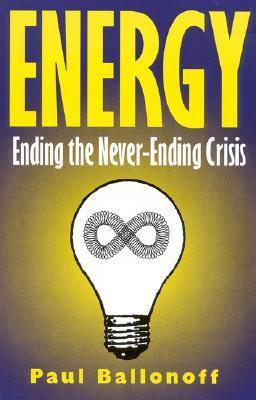 Energy: Ending the Never-Ending Crisis  by  Paul Ballonoff