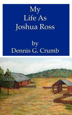 My Life as Joshua Ross Dennis G. Crumb