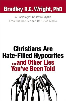 Christians Are Hate-Filled Hypocrites... and Other Lies Youve Been Told  by  Bradley R.E. Wright