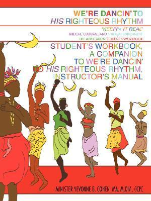 Were Dancin to His Righteous Rhythm Students Workbook, a Companion to Were Dancin to His Righteous Rhythm, Instructors Manual Minister Yevonne B. Johnson-Cohen