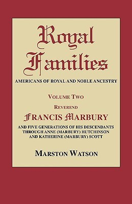 Royal Families: Americans of Royal and Noble Ancestry. Volume Two: REV. Francis Marbury and Five Generations of His Descendants Throug Marston Watson