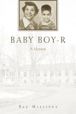 Baby Boy-R: A Memoir  by  Ray Martinez