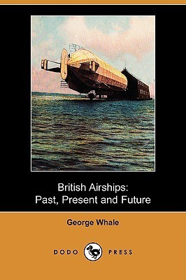 British Airships: Past, Present and Future  by  George Whale