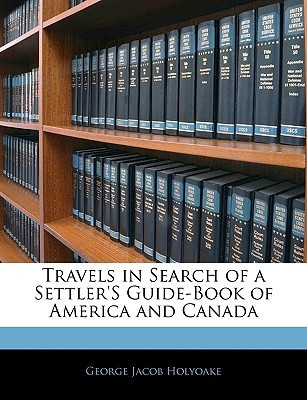 Travels in Search of a Settlers Guide-Book of America and Canada  by  George Holyoake