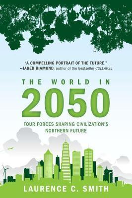 The World in 2050: Four Forces Shaping Civilizations Northern Future  by  Laurence C. Smith