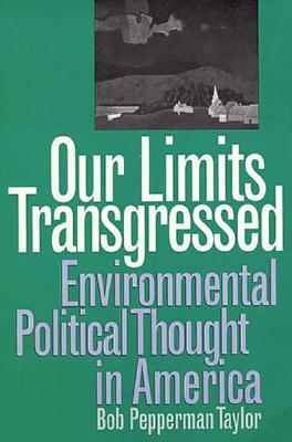 Our Limits Transgressed: Environmental Political Thought in America Bob Pepperman Taylor