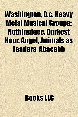 Washington, D.c. Heavy Metal Musical Groups: Nothingface, Darkest Hour, Angel, Animals as Leaders, Abacabb Books LLC
