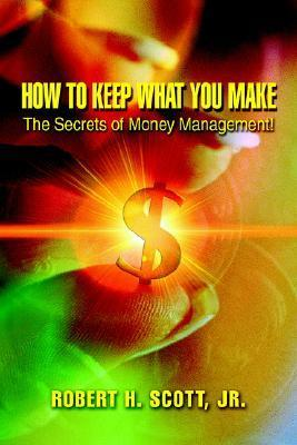 How to Keep What You Make: The Secrets of Money Management! Robert H.    Scott
