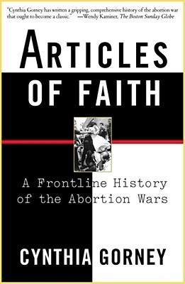 Articles of Faith: A Frontline History of the Abortion Wars Cynthia Gorney