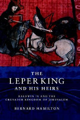 The Leper King and His Heirs: Baldwin IV and the Crusader Kingdom of Jerusalem  by  Bernard Hamilton