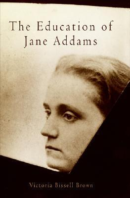 The Education of Jane Addams Victoria Bissell Brown