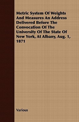 Metric System of Weights and Measures an Address Delivered Before the Convocation of the University of the State of New York, at Albany, Aug. 1, 1871  by  Various
