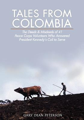Tales from Colombia: The Deeds and Misdeeds of 41 Peace Corps Volunteers Who Answered President Kennedys Call to Serve  by  Pauline J. Peterson