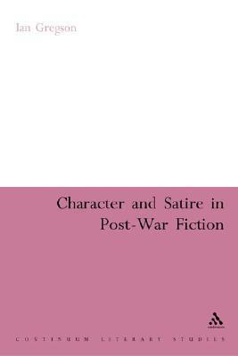 Character and Satire in Post War Fiction  by  Ian Gregson