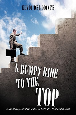 A Bumpy Ride to the Top: A Memoir of a Journey from the Late 40s Through the 80s Elvio Del Monte