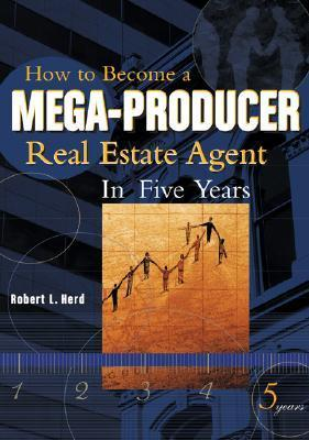 How to Become a Mega-Producer Real Estate Agent in Five Years  by  Bob Herd