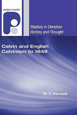 Calvin and English Calvinism to 1649 R.T. Kendall
